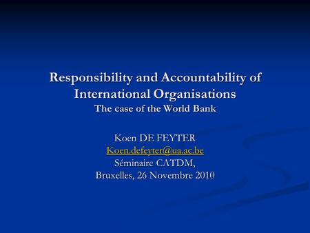 Responsibility and Accountability of International Organisations The case of the World Bank Koen DE FEYTER Séminaire CATDM, Bruxelles,