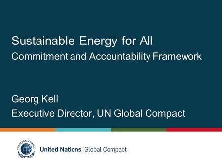 Sustainable Energy for All Commitment and Accountability Framework Georg Kell Executive Director, UN Global Compact.