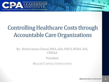 1 ©H EALTH C APITAL C ONSULTANTS Controlling Healthcare Costs through <strong>Accountable</strong> Care Organizations By: Robert James Cimasi, MHA, ASA, FRICS, MCBA, AVA,