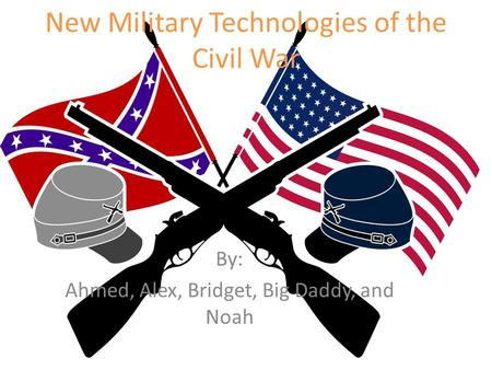 New Military Technologies of the Civil War By: Ahmed, Alex, Bridget, Big Daddy, and Noah.