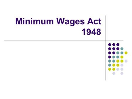 Minimum Wages Act 1948. History of Minimum Wages ILO Convention no26 in1928 Recommended Machinery for Fixation of minimum wages The Standing Labour Committee.