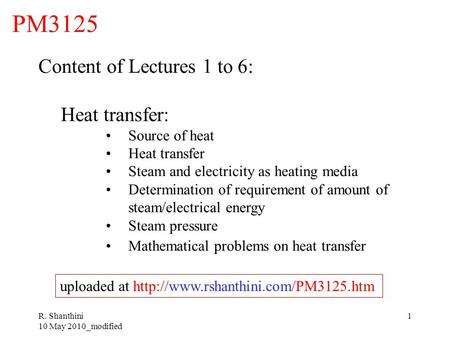 R. Shanthini 10 May 2010_modified 1 PM3125 Content of Lectures 1 to 6: Heat transfer: Source of heat Heat transfer Steam and electricity as heating media.