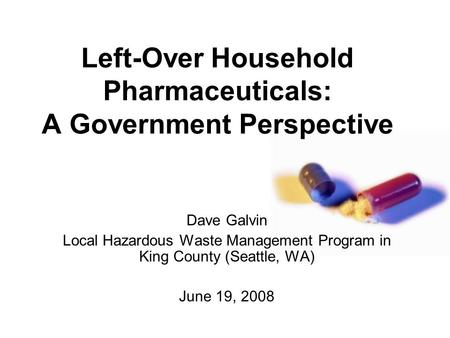 Left-Over Household Pharmaceuticals: A Government Perspective Dave Galvin Local Hazardous Waste Management Program in King County (Seattle, WA) June 19,