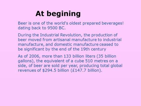 Beer is one of the world's oldest prepared beverages! dating back to 9500 BC. During the Industrial Revolution, the production of beer moved from artisanal.