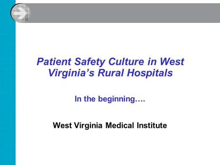 Patient Safety Culture in West Virginia's Rural Hospitals In the beginning…. West Virginia Medical Institute.