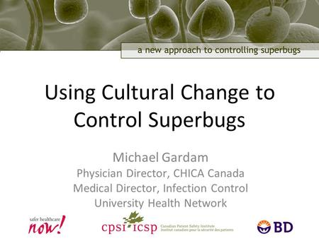 1 Using Cultural Change to Control Superbugs Michael Gardam Physician Director, CHICA Canada Medical Director, Infection Control University Health Network.