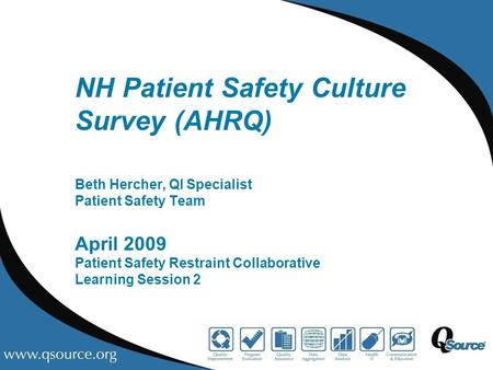 NH Patient Safety Culture Survey (AHRQ) Beth Hercher, QI Specialist Patient Safety Team April 2009 Patient Safety Restraint Collaborative Learning Session.