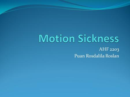 AHF 2203 Puan Rosdalila Roslan. Motion sickness is a very common disturbance of the inner ear that is caused by repeated motion such as from the swell.