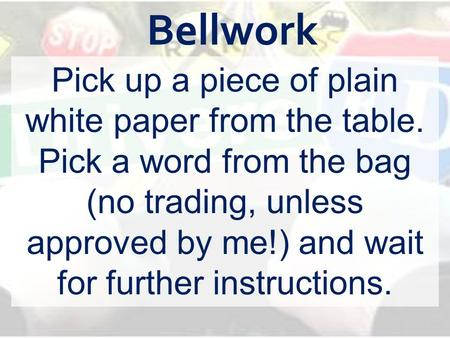 Bellwork Pick up a piece of plain white paper from the table. Pick a word from the bag (no trading, unless approved by me!) and wait for further instructions.