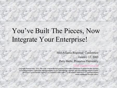 You've Built The Pieces, Now Integrate Your Enterprise! Mid-Atlantic Regional Conference January 17, 2003 Patty Gertz, Princeton University