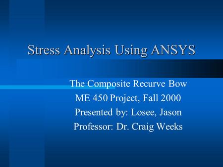 Stress Analysis Using ANSYS The Composite Recurve Bow ME 450 Project, Fall 2000 Presented by: Losee, Jason Professor: Dr. Craig Weeks.