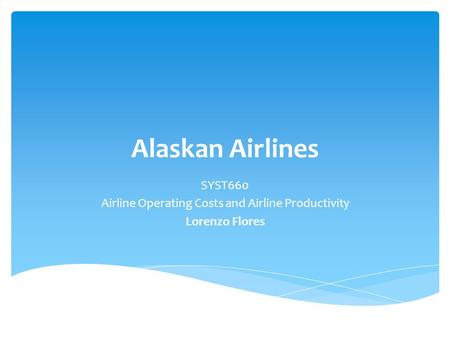 Alaskan Airlines SYST660 Airline Operating Costs and Airline Productivity Lorenzo Flores.