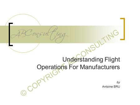 © COPYRIGHT ABCONSULTING Understanding Flight Operations For Manufacturers by Antoine BRU.