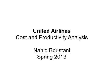 United Airlines Cost and Productivity Analysis Nahid Boustani Spring 2013.