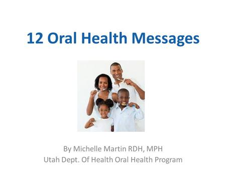 12 Oral Health Messages By Michelle Martin RDH, MPH Utah Dept. Of Health Oral Health Program.