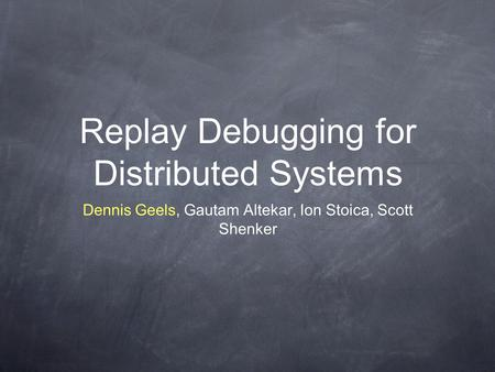 Replay Debugging for Distributed Systems Dennis Geels, Gautam Altekar, Ion Stoica, Scott Shenker.