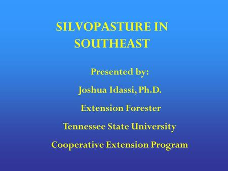 SILVOPASTURE IN SOUTHEAST Presented by: Joshua Idassi, Ph.D. Extension Forester Tennessee State University Cooperative Extension Program.