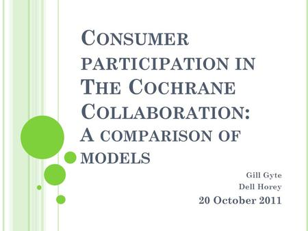 C ONSUMER PARTICIPATION IN T HE C OCHRANE C OLLABORATION : A COMPARISON OF MODELS Gill Gyte Dell Horey 20 October 2011.