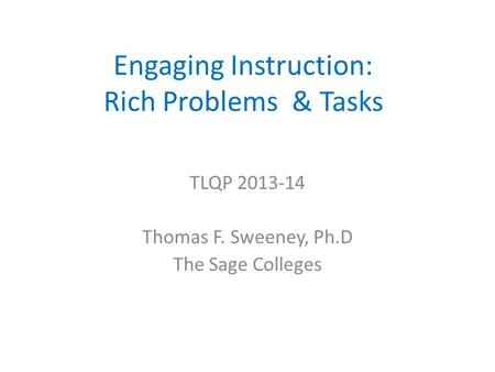Engaging Instruction: Rich Problems & Tasks TLQP 2013-14 Thomas F. Sweeney, Ph.D The Sage Colleges.