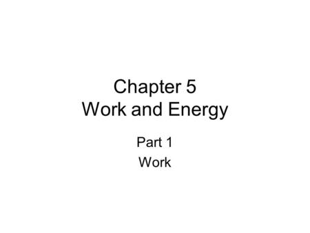 Chapter 5 Work and Energy Part 1 Work. Section 1 Objectives Recognize the difference between the scientific and the ordinary definitions of work. Define.