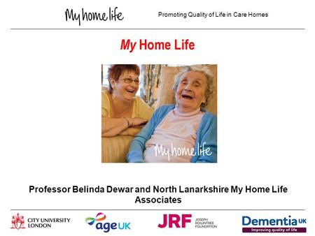 Promoting Quality of Life in Care Homes My Home Life Professor Belinda Dewar and North Lanarkshire My Home Life Associates.