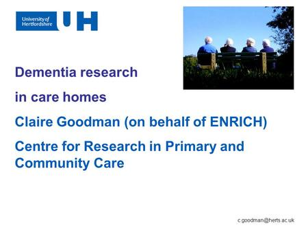 Dementia research in care homes Claire Goodman (on behalf of ENRICH) Centre for Research in Primary and Community Care