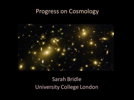 Progress on Cosmology Sarah Bridle University College London.