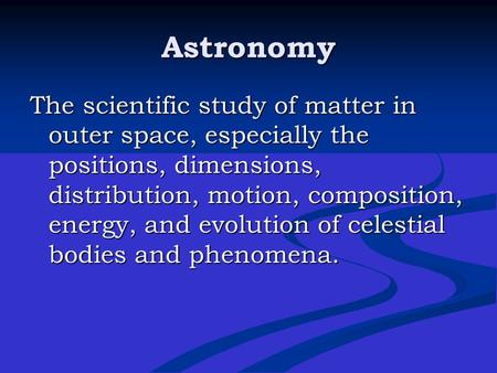 Astronomy The scientific study of matter in outer space, especially the positions, dimensions, distribution, motion, composition, energy, and evolution.