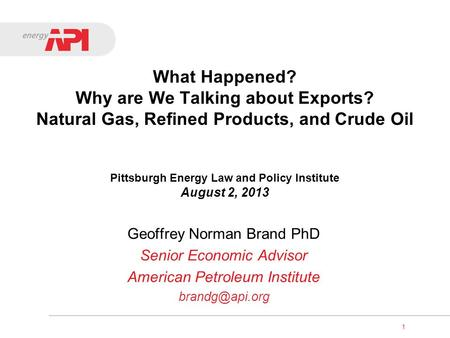1 What Happened? Why are We Talking about Exports? Natural Gas, Refined Products, and Crude Oil Pittsburgh Energy Law and Policy Institute August 2, 2013.