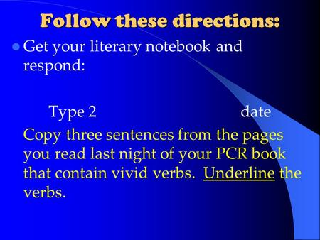 Follow these directions: Get your literary notebook and respond: Type 2date Copy three sentences from the pages you read last night of your PCR book that.