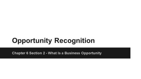 Opportunity Recognition Chapter 6 Section 2 - What Is a Business Opportunity.