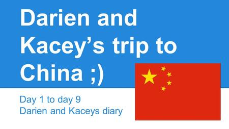 Darien and Kacey's trip to China ;) Day 1 to day 9 Darien and Kaceys diary.
