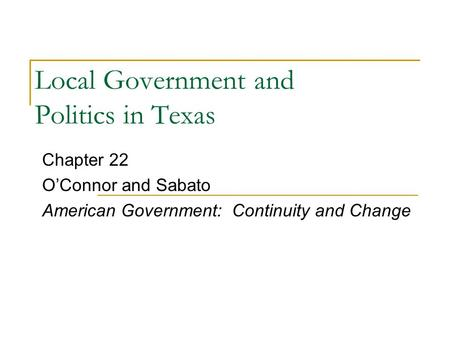 Local Government and Politics in Texas Chapter 22 O'Connor and Sabato American Government: Continuity and Change.