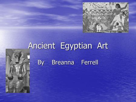 Ancient Egyptian Art By Breanna Ferrell. Pottery Egypt was the first place that made pottery. Egypt was the first place that made pottery. The ancient.