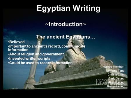 Egyptian Writing Group member: Lorraine Tang Christy Chan Carla Yeung Fiona Leung Kathy Leung ~Introduction~ The ancient Egyptians… Believed Important.