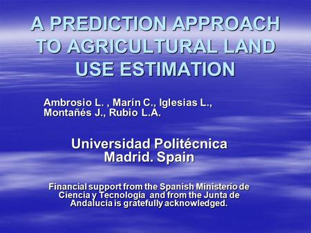 A PREDICTION APPROACH TO AGRICULTURAL LAND USE ESTIMATION Ambrosio L., Marín C., Iglesias L., Montañés J., Rubio L.A. Universidad Politécnica Madrid. Spain.