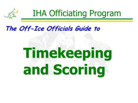 IHA Officiating Program The Off-Ice Officials Guide to Timekeeping and Scoring.