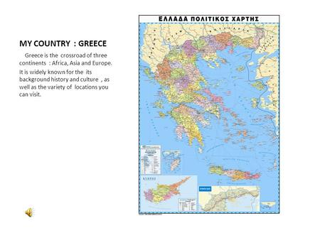 MY COUNTRY : GREECE Greece is the crossroad of three continents : Africa, Asia and Europe. It is widely known for the its background history and culture,
