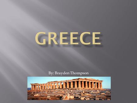 By: Brayden Thompson.  In the next few slides I am going to teach you about Greece. I hope you like my project.