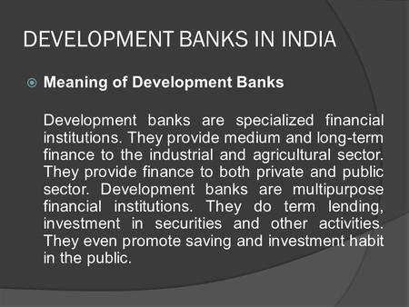 DEVELOPMENT BANKS IN INDIA  Meaning of Development Banks Development banks are specialized financial institutions. They provide medium and long-term finance.