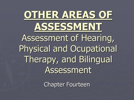 OTHER AREAS OF ASSESSMENT Assessment of Hearing, Physical and Ocupational Therapy, and Bilingual Assessment Chapter Fourteen.