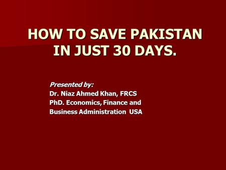 HOW TO SAVE <strong>PAKISTAN</strong> IN JUST 30 DAYS. Presented by: Dr. Niaz Ahmed Khan, FRCS PhD. Economics, Finance and Business Administration USA.