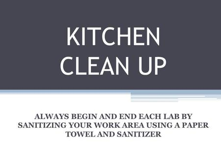 KITCHEN CLEAN UP ALWAYS BEGIN AND END EACH LAB BY SANITIZING YOUR WORK AREA USING A PAPER TOWEL AND SANITIZER.