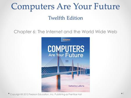 Computers Are Your Future Twelfth Edition Chapter 6: The Internet and the World Wide Web Copyright © 2012 Pearson Education, Inc. Publishing as Prentice.