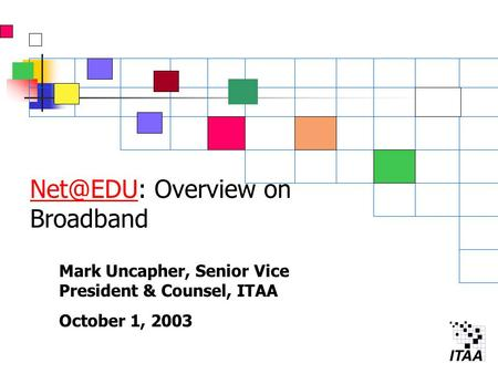 Overview on Broadband Mark Uncapher, Senior Vice President & Counsel, ITAA October 1, 2003.