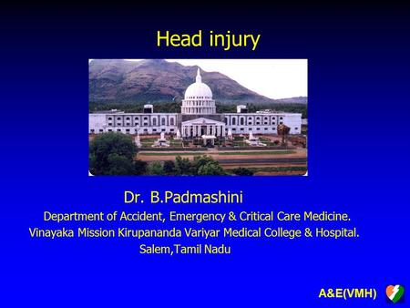 A&E(VMH) Head injury Dr. B.Padmashini Department of Accident, Emergency & Critical Care Medicine. Vinayaka Mission Kirupananda Variyar Medical College.