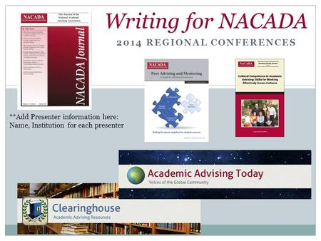 2014 REGIONAL CONFERENCES Writing for NACADA **Add Presenter information here: Name, Institution for each presenter.