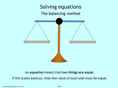 © www.teachitmaths.co.uk 2011 16808 Solving equations The balancing method An equation means that two things are equal. If the scales balance, then the.