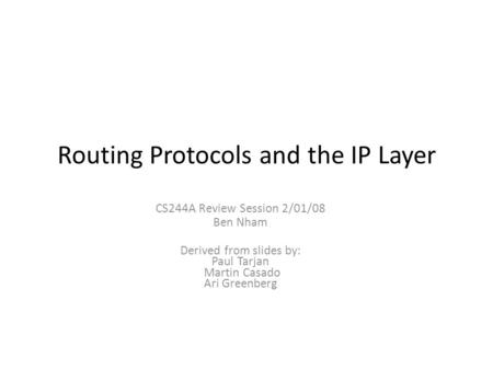 Routing Protocols and the IP Layer CS244A Review Session 2/01/08 Ben Nham Derived from slides by: Paul Tarjan Martin Casado Ari Greenberg.