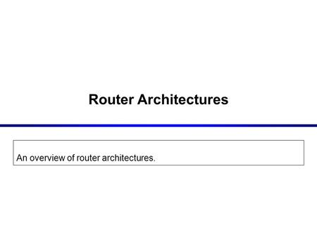 Router Architectures An overview of router architectures.